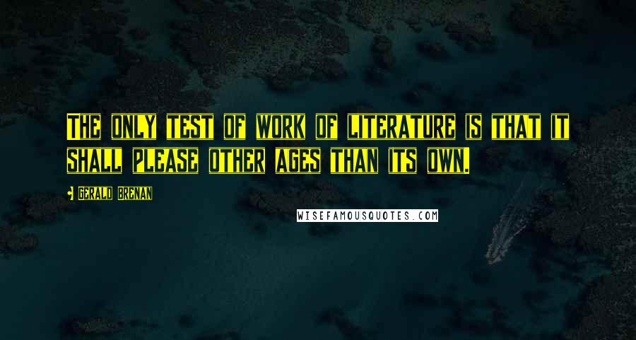 Gerald Brenan quotes: The only test of work of literature is that it shall please other ages than its own.