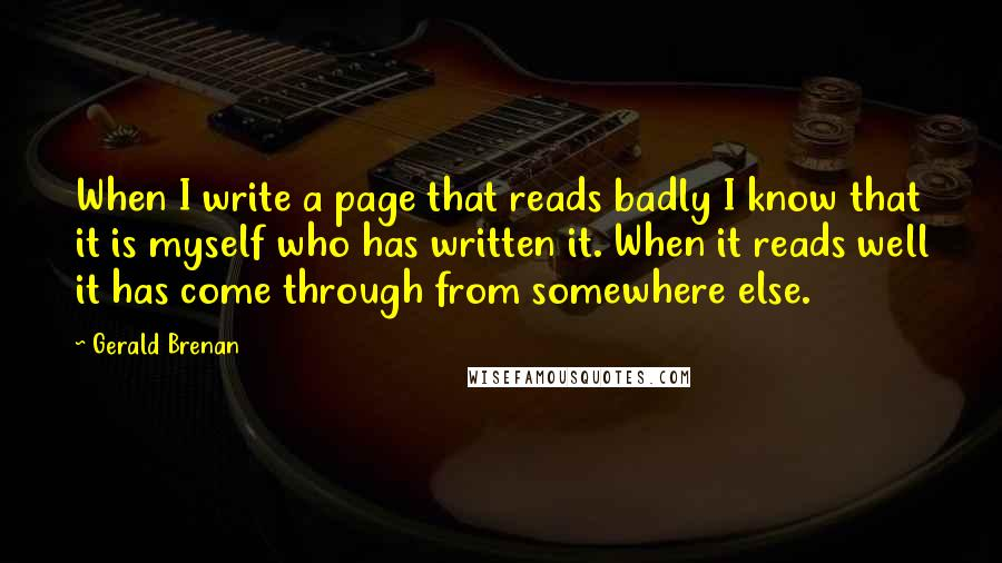 Gerald Brenan quotes: When I write a page that reads badly I know that it is myself who has written it. When it reads well it has come through from somewhere else.