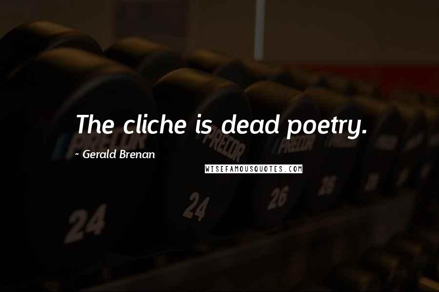 Gerald Brenan quotes: The cliche is dead poetry.