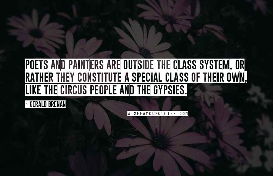 Gerald Brenan quotes: Poets and painters are outside the class system, or rather they constitute a special class of their own, like the circus people and the Gypsies.