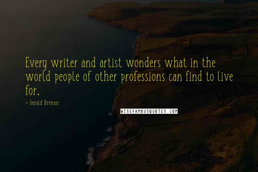 Gerald Brenan quotes: Every writer and artist wonders what in the world people of other professions can find to live for.