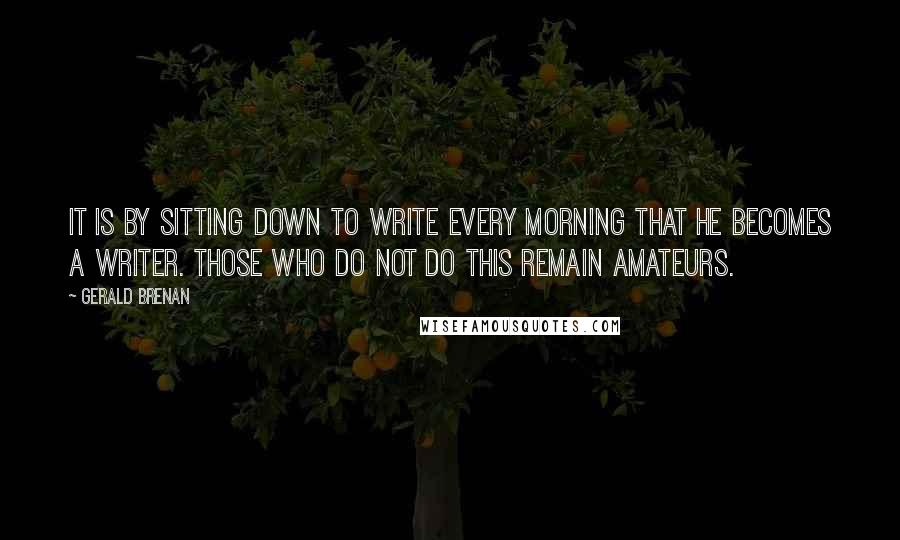 Gerald Brenan quotes: It is by sitting down to write every morning that he becomes a writer. Those who do not do this remain amateurs.