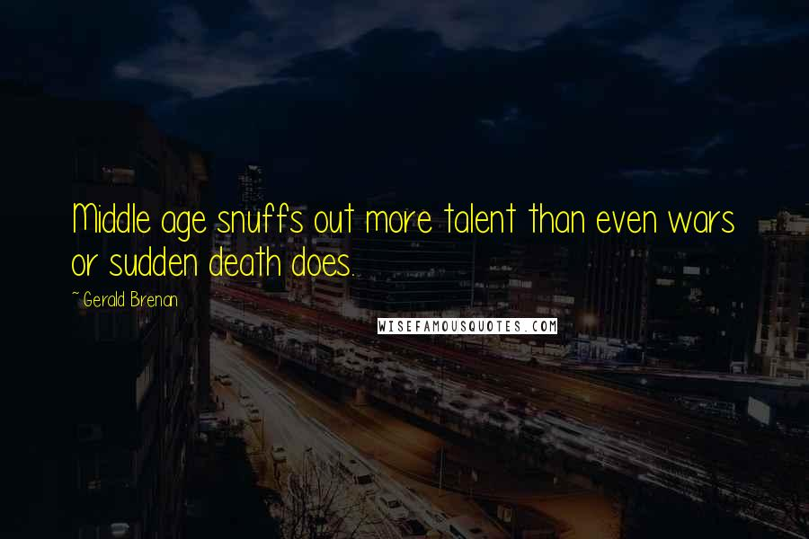 Gerald Brenan quotes: Middle age snuffs out more talent than even wars or sudden death does.