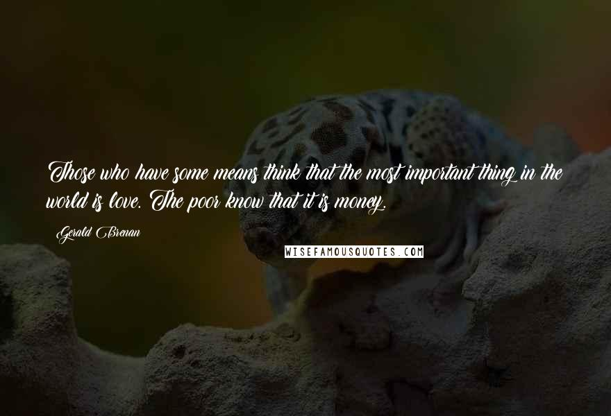 Gerald Brenan quotes: Those who have some means think that the most important thing in the world is love. The poor know that it is money.
