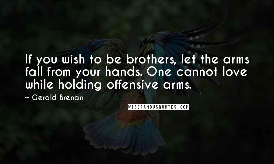 Gerald Brenan quotes: If you wish to be brothers, let the arms fall from your hands. One cannot love while holding offensive arms.