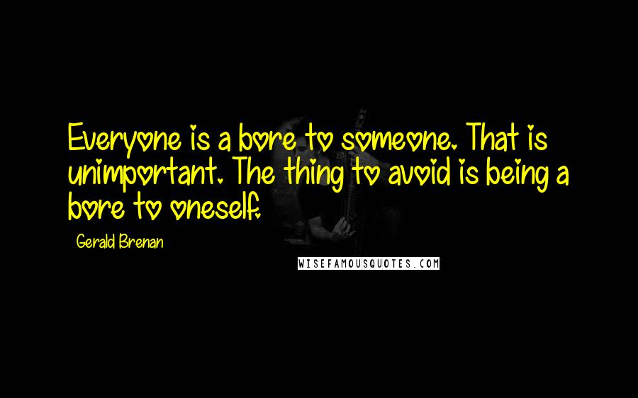 Gerald Brenan quotes: Everyone is a bore to someone. That is unimportant. The thing to avoid is being a bore to oneself.