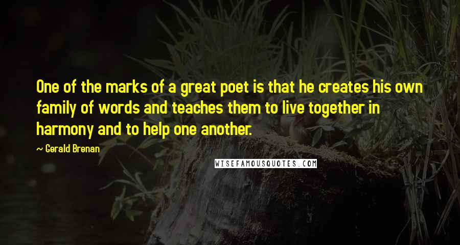 Gerald Brenan quotes: One of the marks of a great poet is that he creates his own family of words and teaches them to live together in harmony and to help one another.