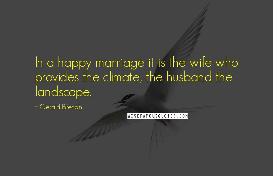 Gerald Brenan quotes: In a happy marriage it is the wife who provides the climate, the husband the landscape.