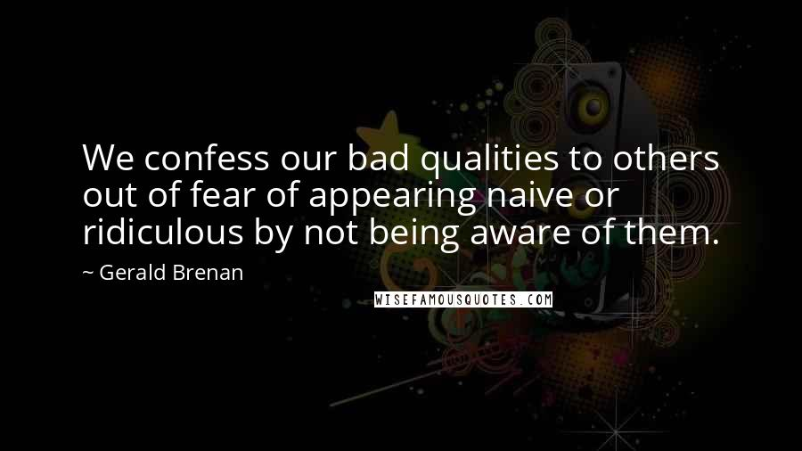 Gerald Brenan quotes: We confess our bad qualities to others out of fear of appearing naive or ridiculous by not being aware of them.