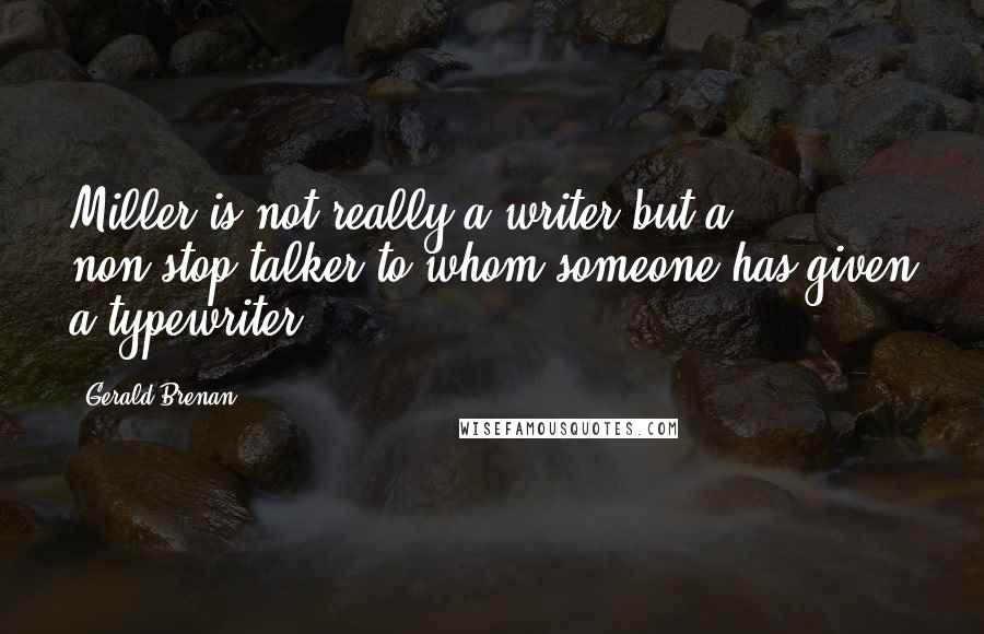 Gerald Brenan quotes: Miller is not really a writer but a non-stop talker to whom someone has given a typewriter.