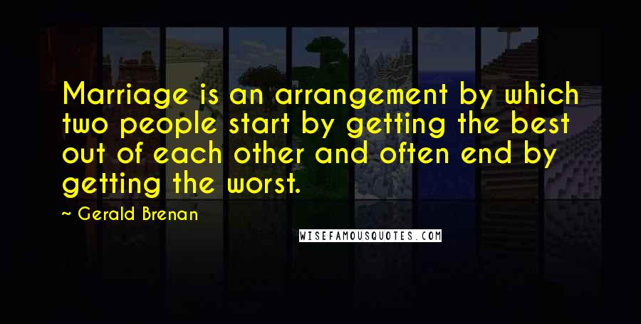 Gerald Brenan quotes: Marriage is an arrangement by which two people start by getting the best out of each other and often end by getting the worst.