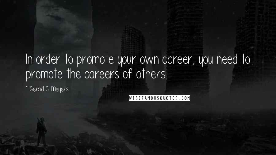 Gerald C. Meyers quotes: In order to promote your own career, you need to promote the careers of others.