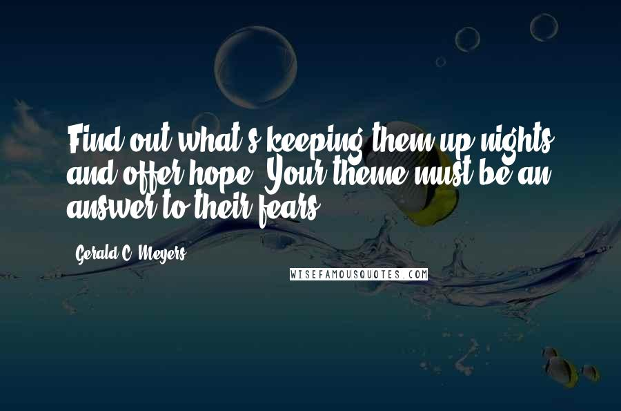 Gerald C. Meyers quotes: Find out what's keeping them up nights and offer hope. Your theme must be an answer to their fears