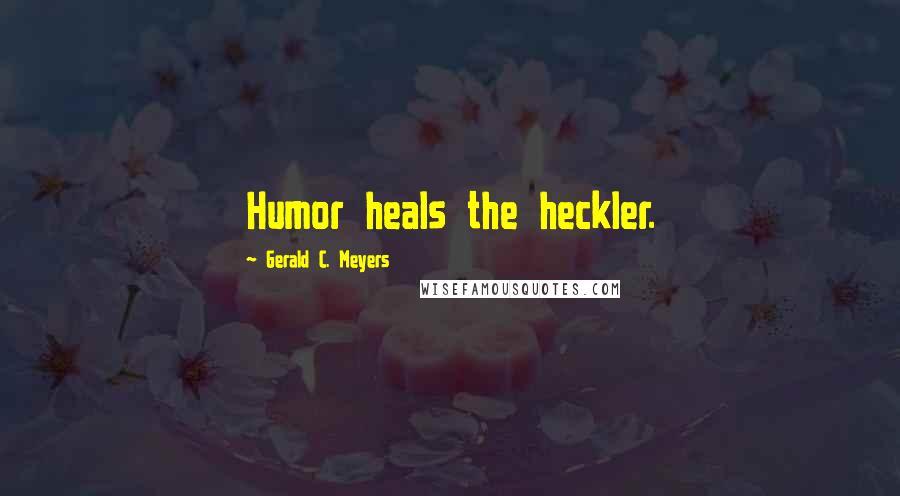 Gerald C. Meyers quotes: Humor heals the heckler.