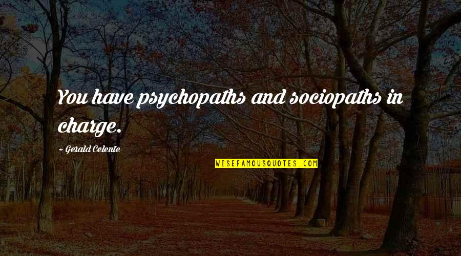 Gerald Celente Quotes By Gerald Celente: You have psychopaths and sociopaths in charge.