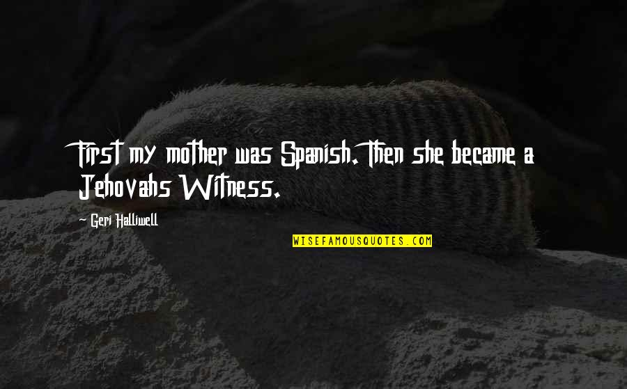 Gerald Celente Quotes By Geri Halliwell: First my mother was Spanish. Then she became