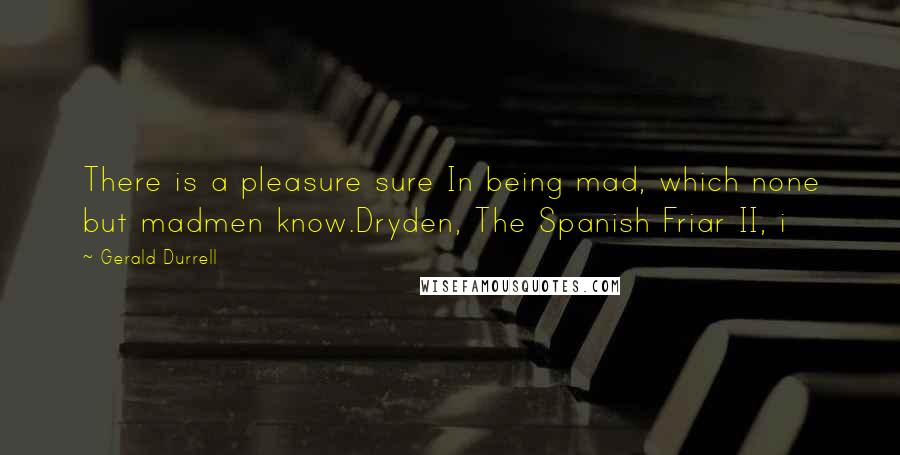 Gerald Durrell quotes: There is a pleasure sure In being mad, which none but madmen know.Dryden, The Spanish Friar II, i