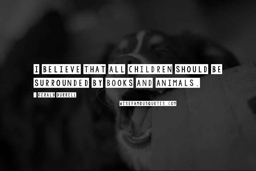 Gerald Durrell quotes: I believe that all children should be surrounded by books and animals.