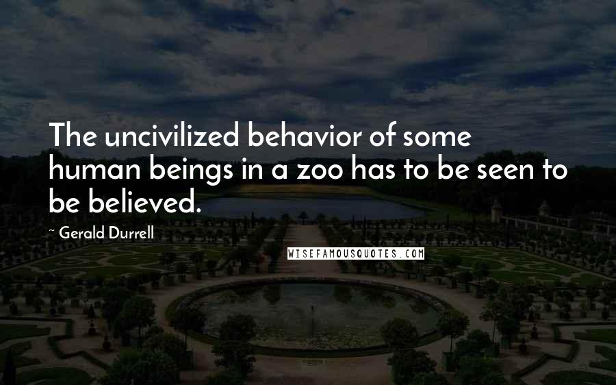 Gerald Durrell quotes: The uncivilized behavior of some human beings in a zoo has to be seen to be believed.