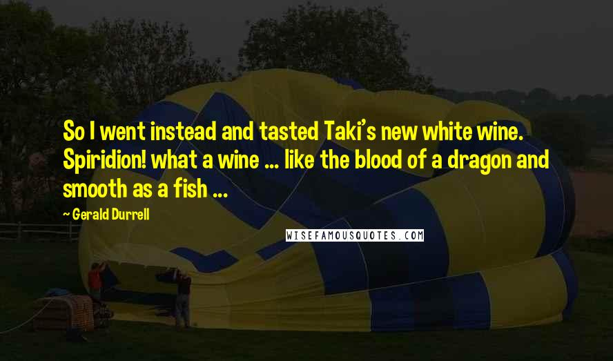 Gerald Durrell quotes: So I went instead and tasted Taki's new white wine. Spiridion! what a wine ... like the blood of a dragon and smooth as a fish ...