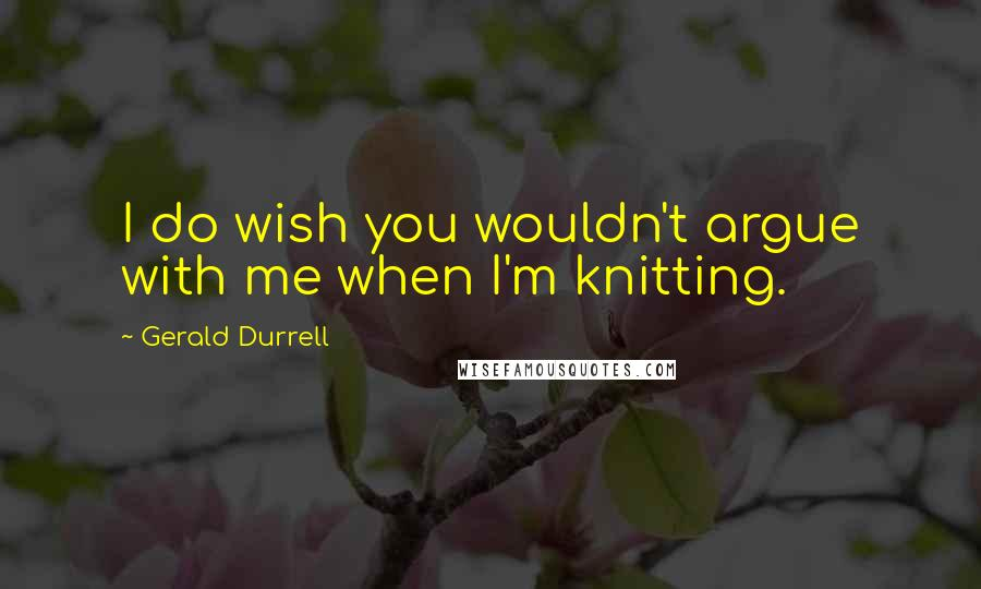 Gerald Durrell quotes: I do wish you wouldn't argue with me when I'm knitting.