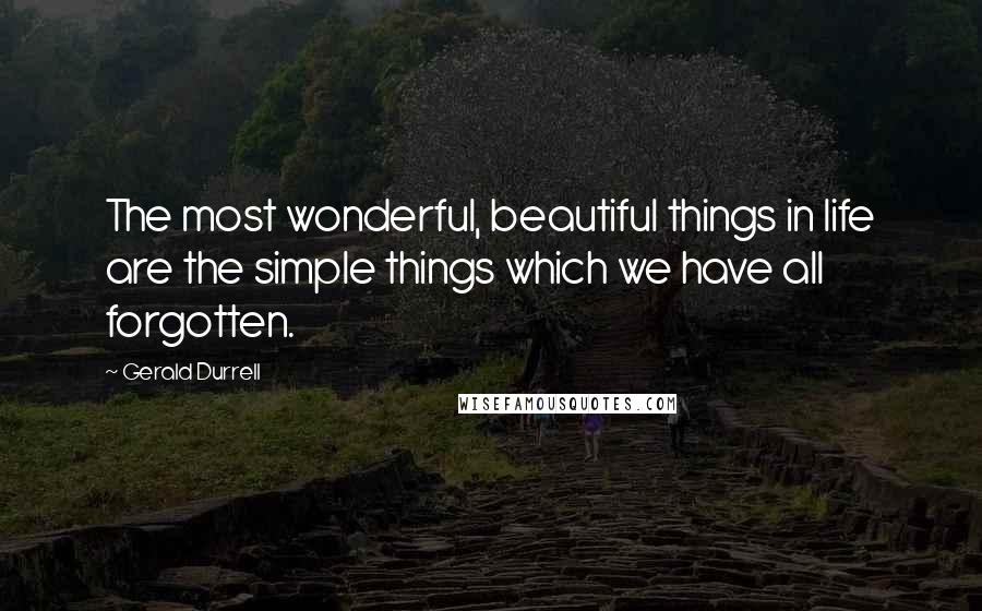 Gerald Durrell quotes: The most wonderful, beautiful things in life are the simple things which we have all forgotten.