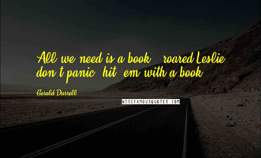 Gerald Durrell quotes: 'All we need is a book,' roared Leslie; 'don't panic, hit 'em with a book.