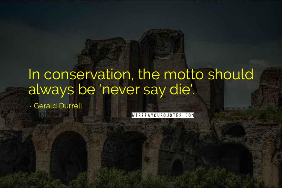 Gerald Durrell quotes: In conservation, the motto should always be 'never say die'.