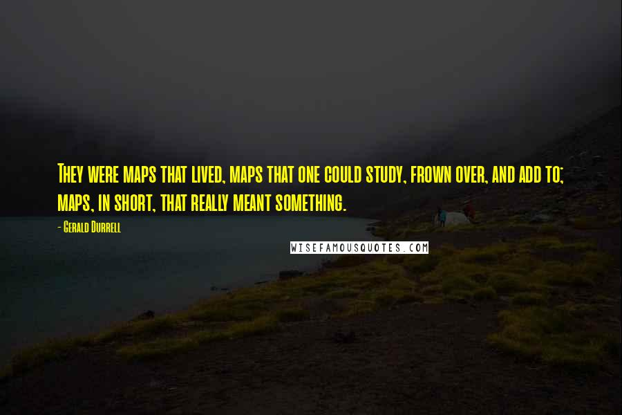 Gerald Durrell quotes: They were maps that lived, maps that one could study, frown over, and add to; maps, in short, that really meant something.