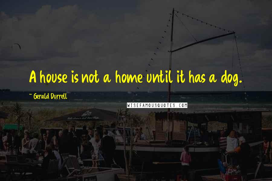 Gerald Durrell quotes: A house is not a home until it has a dog.