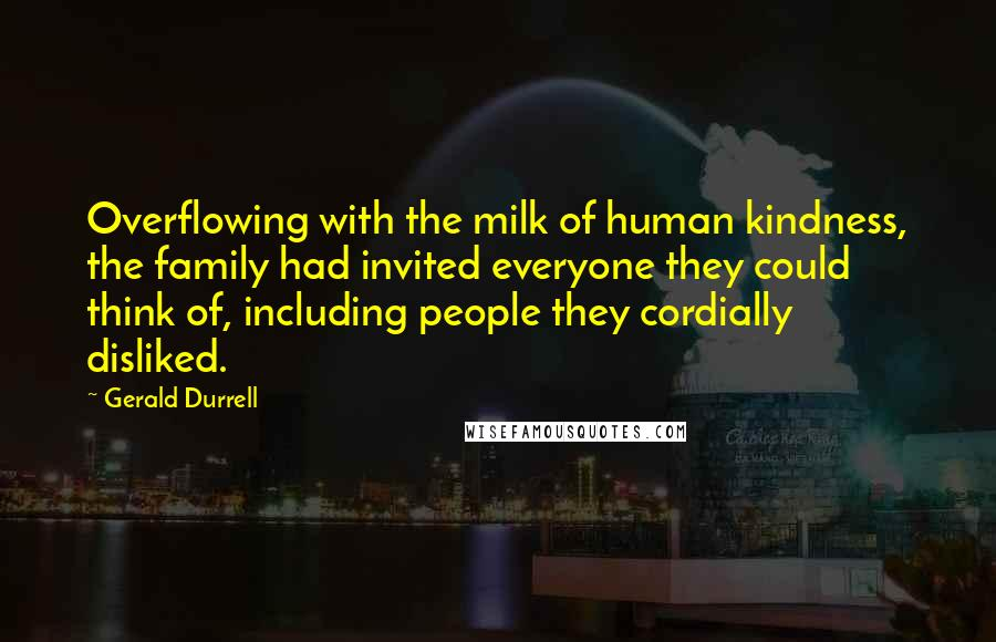 Gerald Durrell quotes: Overflowing with the milk of human kindness, the family had invited everyone they could think of, including people they cordially disliked.