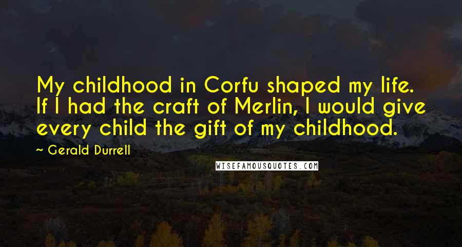 Gerald Durrell quotes: My childhood in Corfu shaped my life. If I had the craft of Merlin, I would give every child the gift of my childhood.