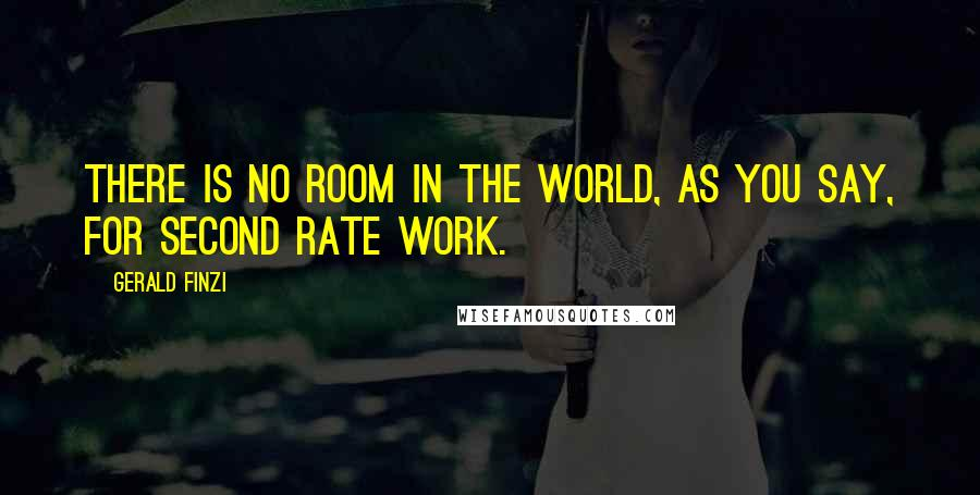 Gerald Finzi quotes: There is no room in the world, as you say, for second rate work.