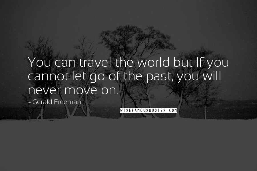 Gerald Freeman quotes: You can travel the world but If you cannot let go of the past, you will never move on.