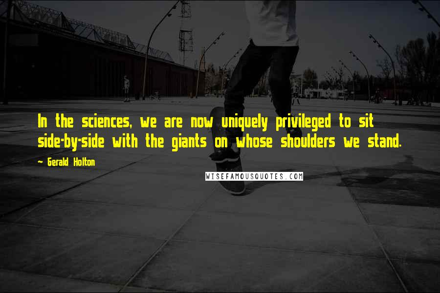 Gerald Holton quotes: In the sciences, we are now uniquely privileged to sit side-by-side with the giants on whose shoulders we stand.