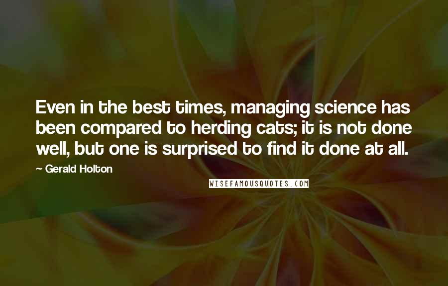 Gerald Holton quotes: Even in the best times, managing science has been compared to herding cats; it is not done well, but one is surprised to find it done at all.