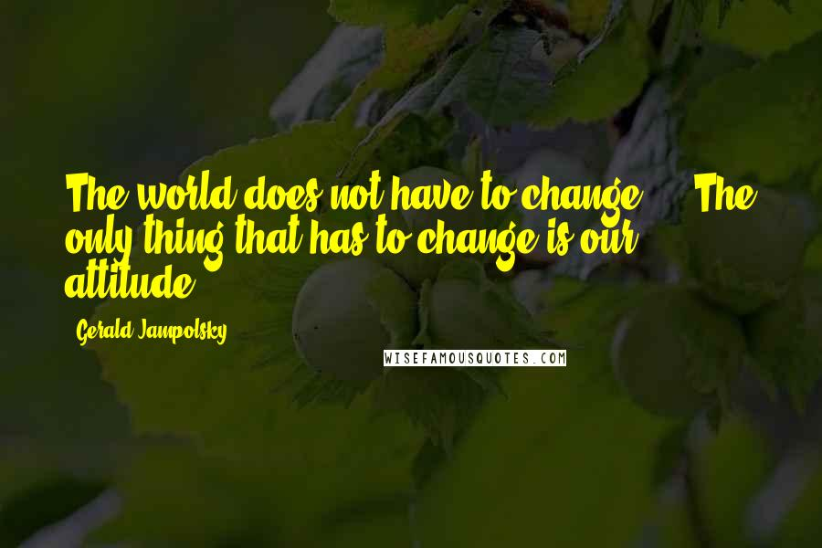 Gerald Jampolsky quotes: The world does not have to change ... The only thing that has to change is our attitude.