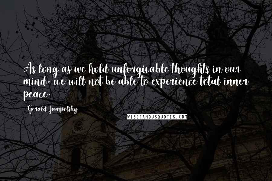 Gerald Jampolsky quotes: As long as we hold unforgivable thoughts in our mind, we will not be able to experience total inner peace.