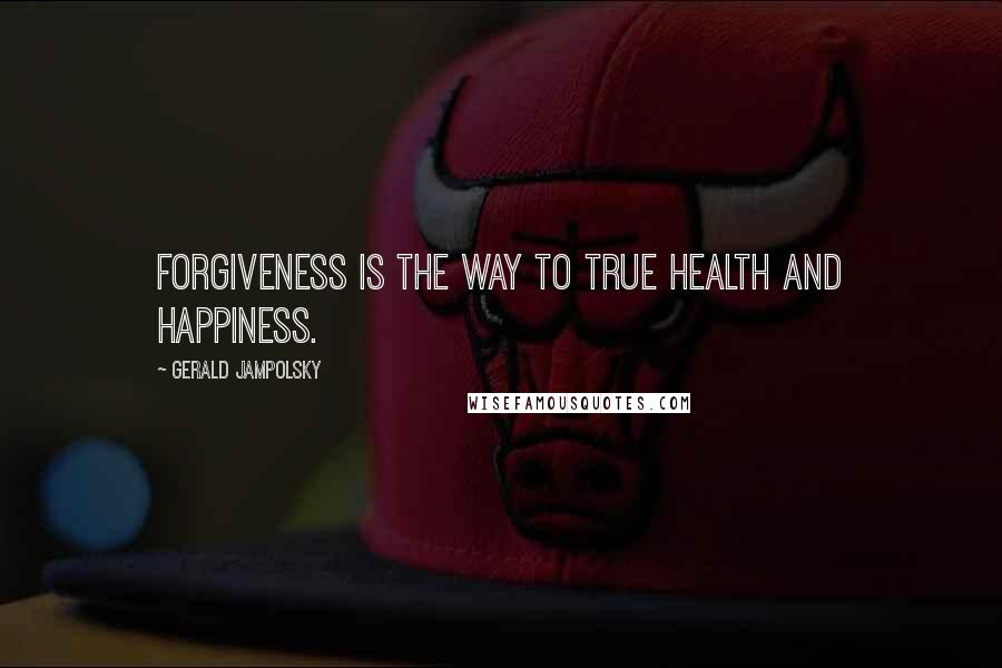 Gerald Jampolsky quotes: Forgiveness is the way to true health and happiness.