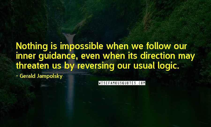 Gerald Jampolsky quotes: Nothing is impossible when we follow our inner guidance, even when its direction may threaten us by reversing our usual logic.