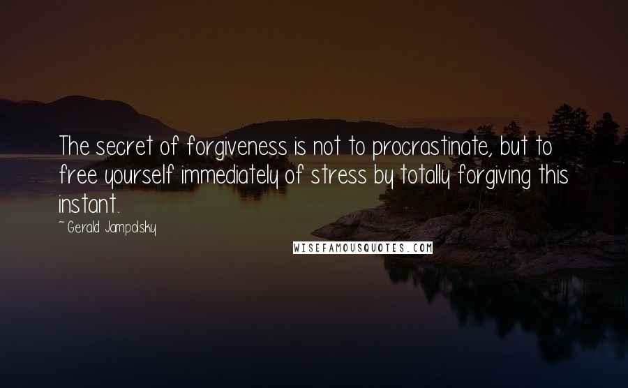 Gerald Jampolsky quotes: The secret of forgiveness is not to procrastinate, but to free yourself immediately of stress by totally forgiving this instant.