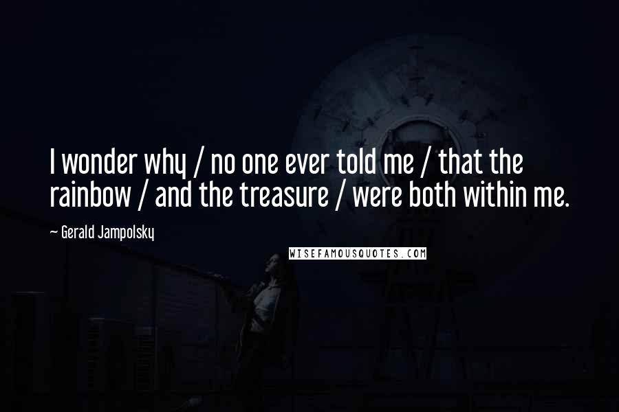 Gerald Jampolsky quotes: I wonder why / no one ever told me / that the rainbow / and the treasure / were both within me.