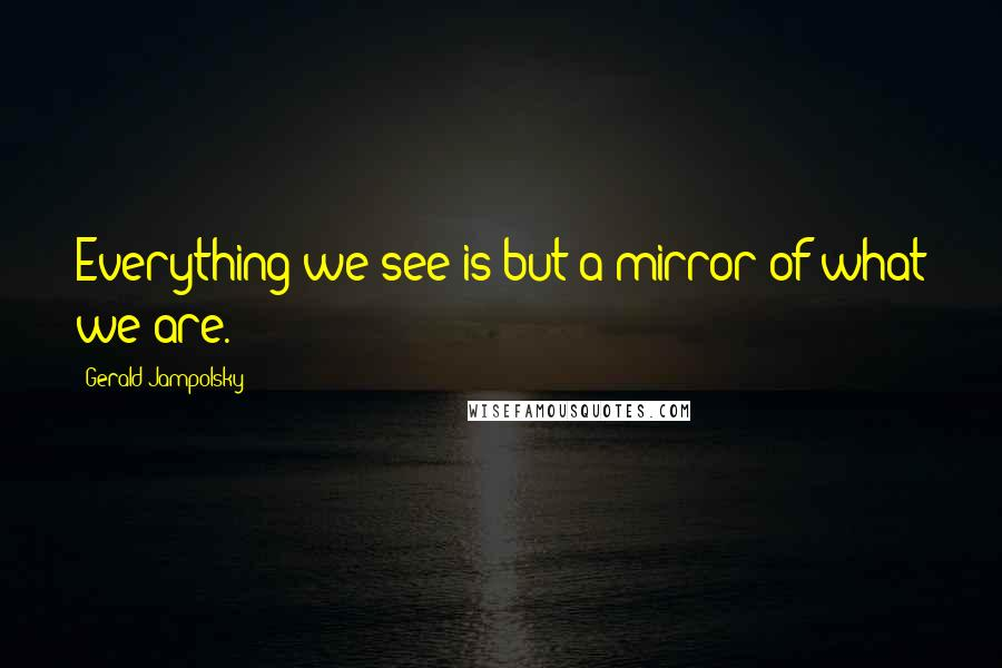 Gerald Jampolsky quotes: Everything we see is but a mirror of what we are.