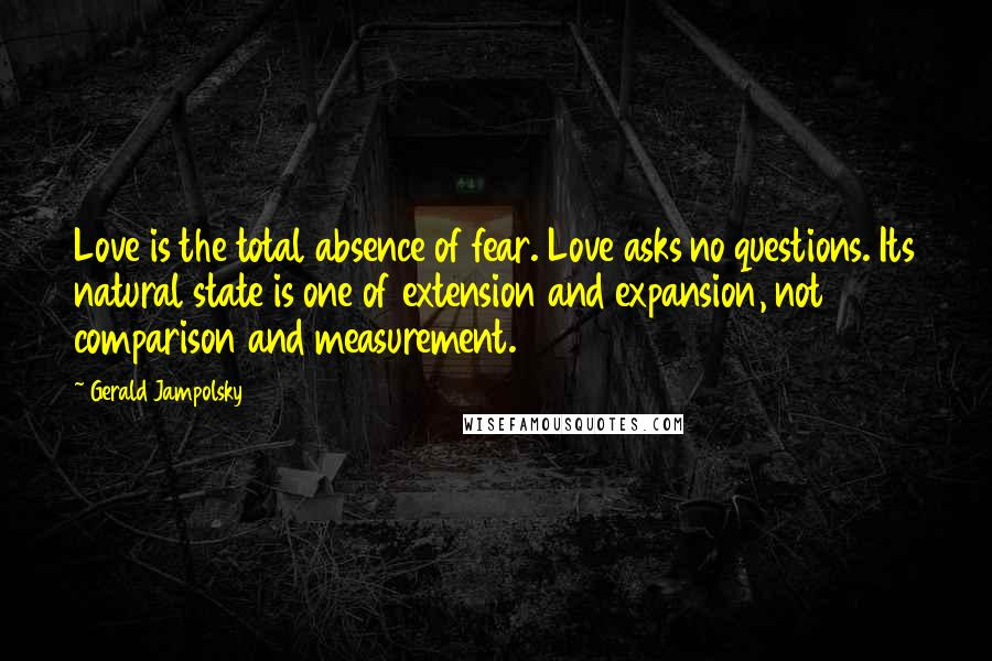 Gerald Jampolsky quotes: Love is the total absence of fear. Love asks no questions. Its natural state is one of extension and expansion, not comparison and measurement.