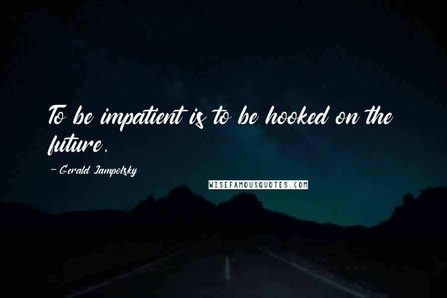 Gerald Jampolsky quotes: To be impatient is to be hooked on the future.