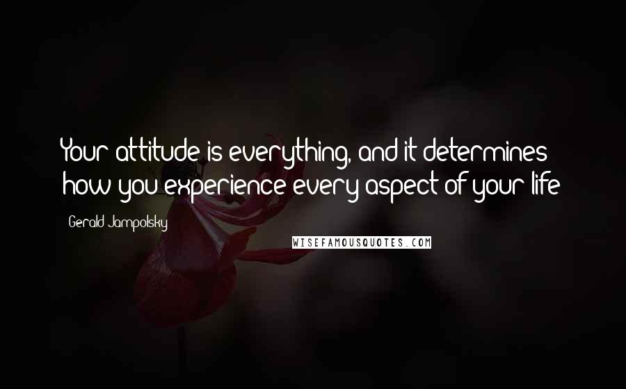 Gerald Jampolsky quotes: Your attitude is everything, and it determines how you experience every aspect of your life