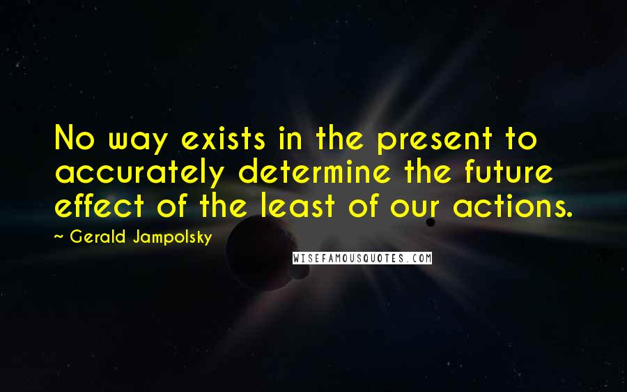 Gerald Jampolsky quotes: No way exists in the present to accurately determine the future effect of the least of our actions.