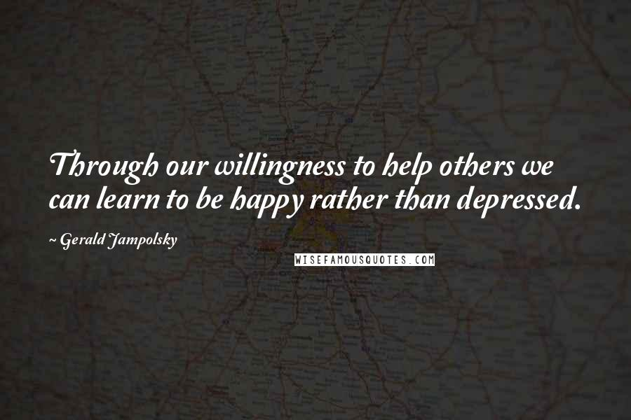 Gerald Jampolsky quotes: Through our willingness to help others we can learn to be happy rather than depressed.
