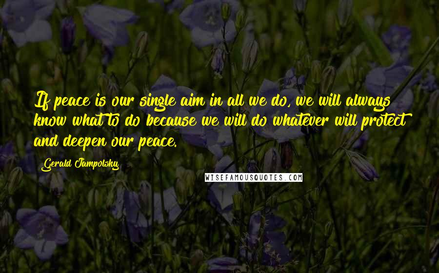 Gerald Jampolsky quotes: If peace is our single aim in all we do, we will always know what to do because we will do whatever will protect and deepen our peace.