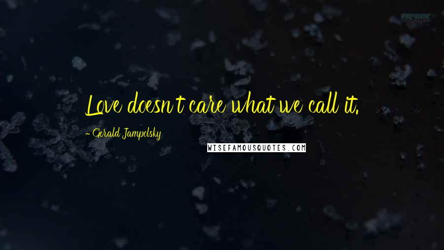 Gerald Jampolsky quotes: Love doesn't care what we call it.